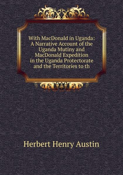 Herbert Henry Austin With MacDonald in Uganda: A Narrative Account of the Uganda Mutiny and MacDonald Expedition in the Uganda Protectorate and the Territories to th public administration in uganda
