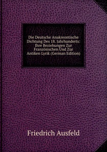 Friedrich Ausfeld Die Deutsche Anakreontische Dichtung Des 18. Jahrhunderts: Ihre Beziehungen Zur Franzosischen Und Zur Antiken Lyrik (German Edition)