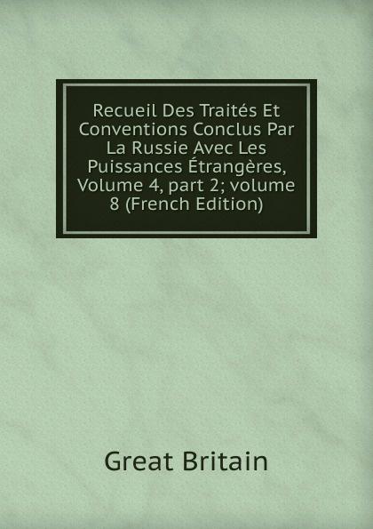 Great Britain Recueil Des Traites Et Conventions Conclus Par La Russie Avec Les Puissances Etrangeres, Volume 4,.part 2;.volume 8 (French Edition)