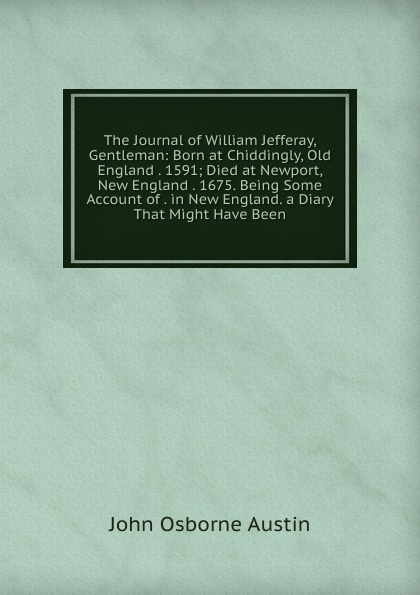 цена на John Osborne Austin The Journal of William Jefferay, Gentleman: Born at Chiddingly, Old England . 1591; Died at Newport, New England . 1675. Being Some Account of . in New England. a Diary That Might Have Been