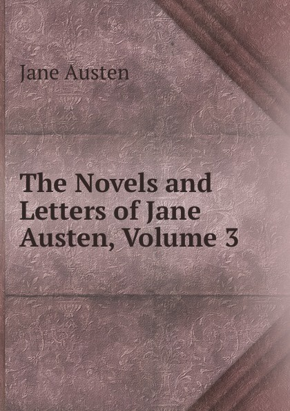 Jane Austen The Novels and Letters of Jane Austen, Volume 3 jane austen letters of jane austen edited with an introd and critical remarks