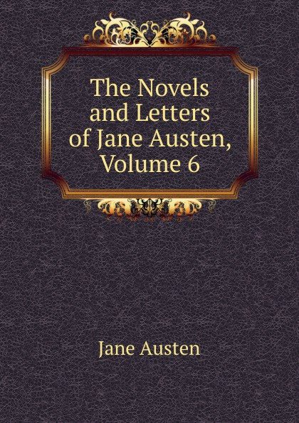 Jane Austen The Novels and Letters of Jane Austen, Volume 6 the complete novels of jane austen volume 2