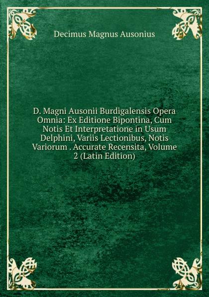 Decimus Magnus Ausonius D. Magni Ausonii Burdigalensis Opera Omnia: Ex Editione Bipontina, Cum Notis Et Interpretatione in Usum Delphini, Variis Lectionibus, Notis Variorum . Accurate Recensita, Volume 2 (Latin Edition) saint albertus b alberti magni ratisbonensis episcopi ordinis praedicatorum opera omnia ex editione lugdunensi religiose castigata volume 17 latin edition