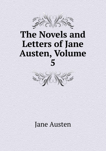 Jane Austen The Novels and Letters of Jane Austen, Volume 5 jane austen letters of jane austen edited with an introd and critical remarks