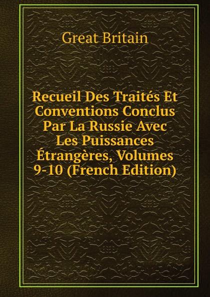 Great Britain Recueil Des Traites Et Conventions Conclus Par La Russie Avec Les Puissances Etrangeres, Volumes 9-10 (French Edition)