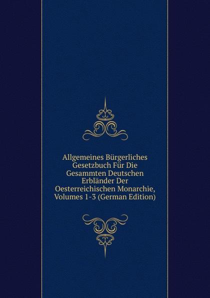 Allgemeines Burgerliches Gesetzbuch Fur Die Gesammten Deutschen Erblander Der Oesterreichischen Monarchie, Volumes 1-3 (German Edition) österreich allgemeines burgerliches gesetzbuch abgb