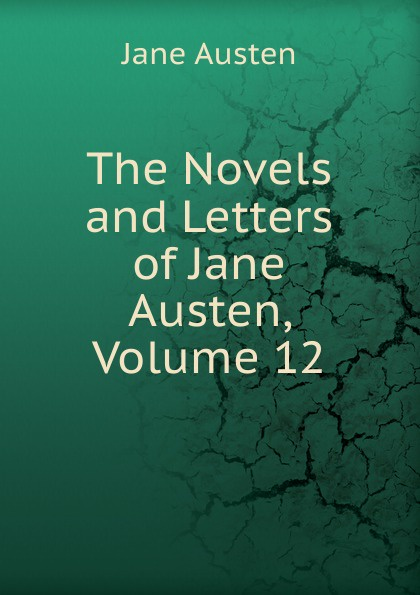 Jane Austen The Novels and Letters of Jane Austen, Volume 12 jane austen letters of jane austen edited with an introd and critical remarks