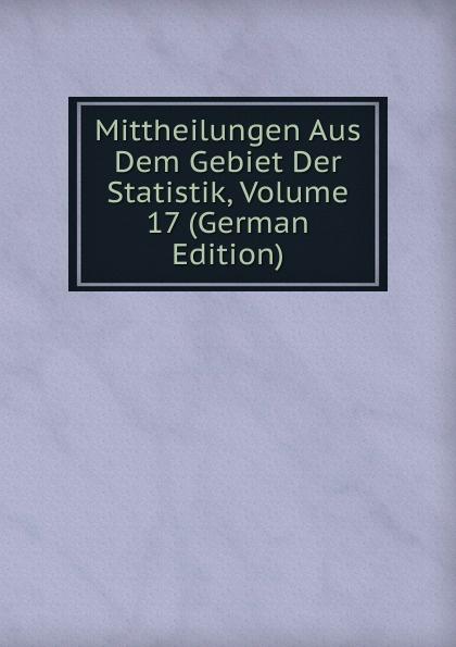 Mittheilungen Aus Dem Gebiet Der Statistik, Volume 17 (German Edition)