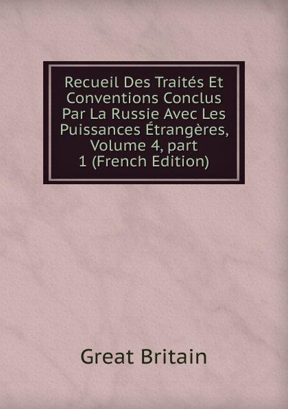 Great Britain Recueil Des Traites Et Conventions Conclus Par La Russie Avec Les Puissances Etrangeres, Volume 4,.part 1 (French Edition)