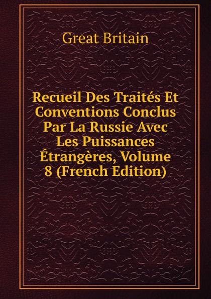 Great Britain Recueil Des Traites Et Conventions Conclus Par La Russie Avec Les Puissances Etrangeres, Volume 8 (French Edition)