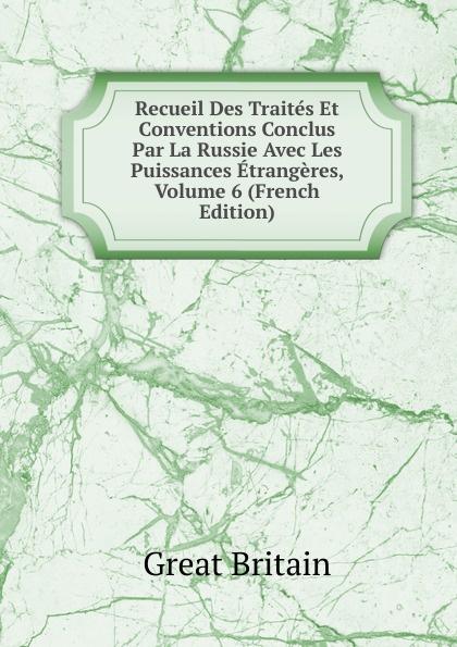 Great Britain Recueil Des Traites Et Conventions Conclus Par La Russie Avec Les Puissances Etrangeres, Volume 6 (French Edition)