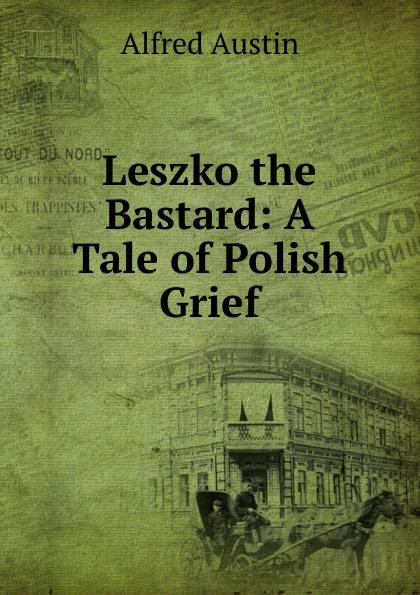Alfred Austin Leszko the Bastard: A Tale of Polish Grief цена
