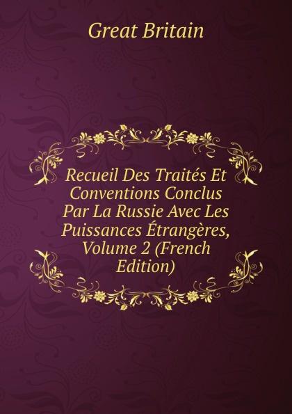 Great Britain Recueil Des Traites Et Conventions Conclus Par La Russie Avec Les Puissances Etrangeres, Volume 2 (French Edition)