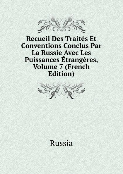Russia Recueil Des Traites Et Conventions Conclus Par La Russie Avec Les Puissances Etrangeres, Volume 7 (French Edition)