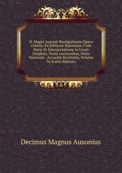 Decimus Magnus Ausonius D. Magni Ausonii Burdigalensis Opera Omnia: Ex Editione Bipontina, Cum Notis Et Interpretatione in Usum Delphini, Variis Lectionibus, Notis Variorum . Accurate Recensita, Volume 76 (Latin Edition) saint albertus b alberti magni ratisbonensis episcopi ordinis praedicatorum opera omnia ex editione lugdunensi religiose castigata volume 17 latin edition