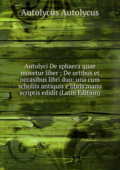 Autolycus Autolycus Autolyci De sphaera quae movetur liber ; De ortibus et occasibus libri duo: una cum scholiis antiquis e libris manu scriptis edidit (Latin Edition) saint anselm cur deus homo libri duo latin edition