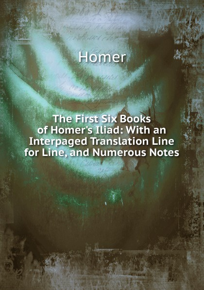 Homer The First Six Books of Homer.s Iliad: With an Interpaged Translation Line for Line, and Numerous Notes bailing first line