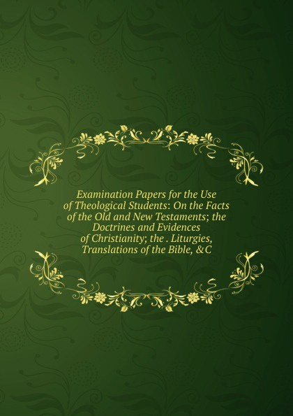 Examination Papers for the Use of Theological Students: On the Facts of the Old and New Testaments; the Doctrines and Evidences of Christianity; the . Liturgies, Translations of the Bible, .C
