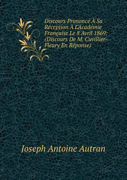 Joseph Antoine Autran Discours Prononce A Sa Reception L.Academie Francaise Le 8 Avril 1869: (Discours De M. Cuvillier-Fleury En Reponse).