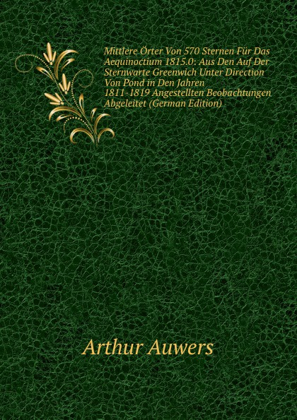 Arthur Auwers Mittlere Orter Von 570 Sternen Fur Das Aequinoctium 1815.0: Aus Den Auf Der Sternwarte Greenwich Unter Direction Pond in Jahren 1811-1819 Angestellten Beobachtungen Abgeleitet (German Edition)