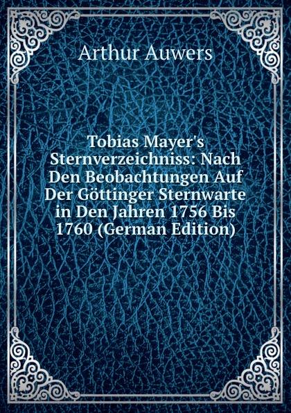 Arthur Auwers Tobias M Sternverzeichniss: Nach Den Beobachtungen Auf Der Gottinger Sternwarte in Jahren 1756 Bis 1760 (German Edition)