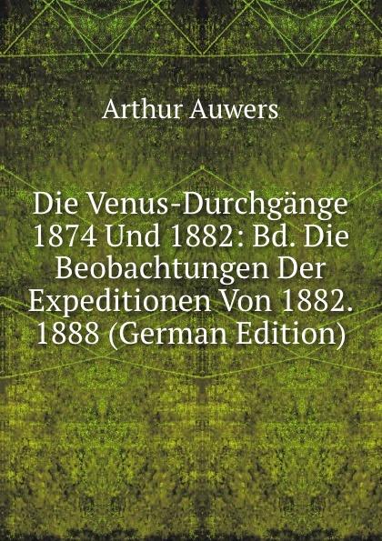 Arthur Auwers Die Venus-Durchgange 1874 Und 1882: Bd. Beobachtungen Der Expeditionen Von 1882. 1888 (German Edition)