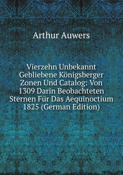 Arthur Auwers Vierzehn Unbekannt Gebliebene Konigsberger Zonen Und Catalog: Von 1309 Darin Beobachteten Sternen Fur Das Aequinoctium 1825 (German Edition)