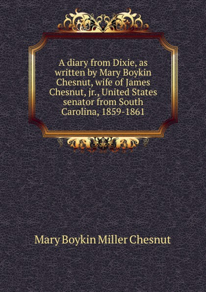 Mary Boykin Miller Chesnut A diary from Dixie, as written by Mary Boykin Chesnut, wife of James Chesnut, jr., United States senator from South Carolina, 1859-1861 donald chesnut ux for dummies