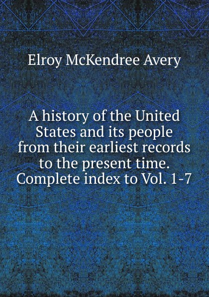 Elroy McKendree Avery A history of the United States and its people from their earliest records to the present time. Complete index to Vol. 1-7 william abbatt a history of the united states and its people from their earliest records to the present time volume 3