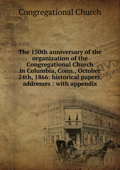 Congregational Church The 150th anniversary of the organization of the Congregational Church in Columbia, Conn., October 24th, 1866: historical papers, addresses : with appendix alvan bond a historical discourse delivered at the hundredth anniversary of the organization of the second congregational church norwich conn july 24 1860 with an appendix