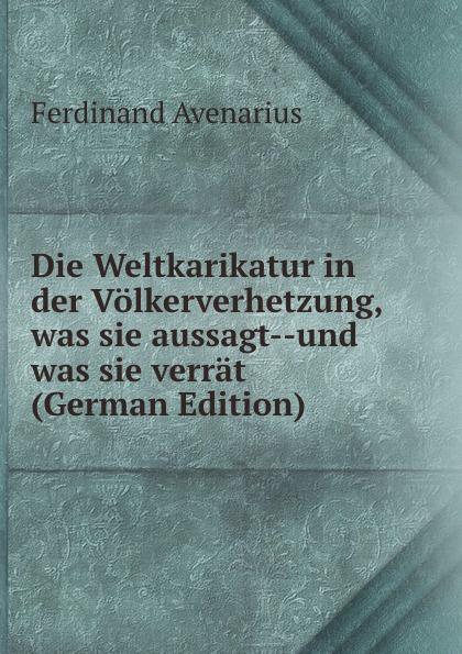 Ferdinand Avenarius Die Weltkarikatur in der Volkerverhetzung, was sie aussagt--und was sie verrat (German Edition) ferdinand avenarius die weltkarikatur in der volkerverhetzung