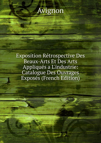 Avignon Exposition Retrospective Des Beaux-Arts Et Des Arts Appliques a L.industrie: Catalogue Des Ouvrages Exposes (French Edition) charles blanc les beaux arts a l exposition universelle de 1878 french edition