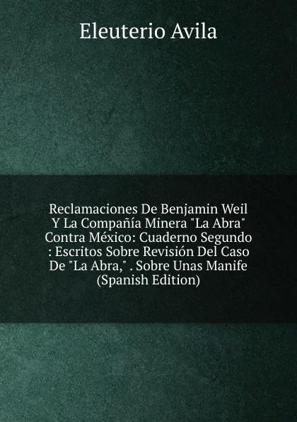Eleuterio Avila Reclamaciones De Benjamin Weil Y La Compania Minera
