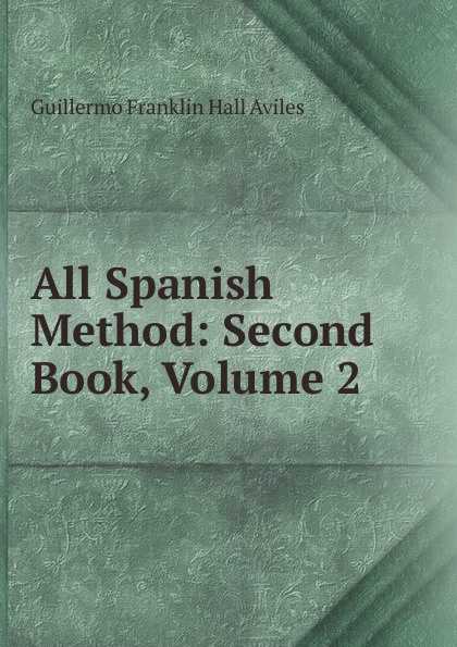 Guillermo Franklin Hall Aviles All Spanish Method: Second Book, Volume 2