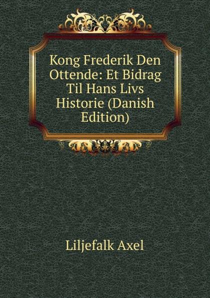 Liljefalk Axel Kong Frederik Den Ottende: Et Bidrag Til Hans Livs Historie (Danish Edition) hans peter holst den lille hornblaeser et digt danish edition