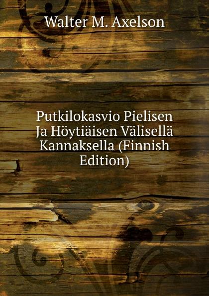 Walter M. Axelson Putkilokasvio Pielisen Ja Hoytiaisen Valisella Kannaksella (Finnish Edition) walter m axelson putkilokasvio pielisen ja hoytiaisen valisella kannaksella finnish edition