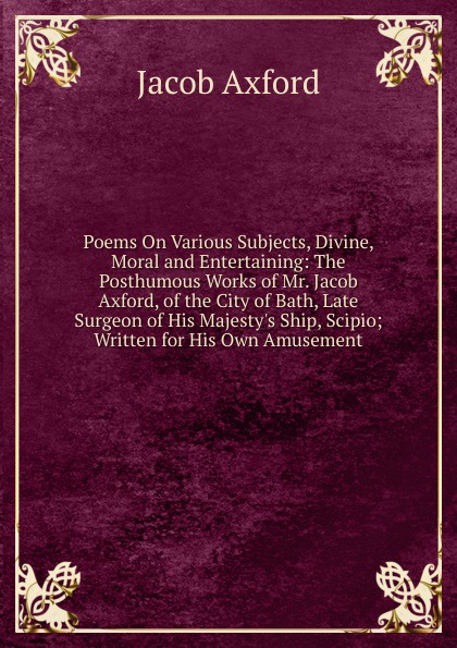 Jacob Axford Poems On Various Subjects, Divine, Moral and Entertaining: The Posthumous Works of Mr. Jacob Axford, of the City of Bath, Late Surgeon of His Majesty.s Ship, Scipio; Written for His Own Amusement barrie axford theories of globalization