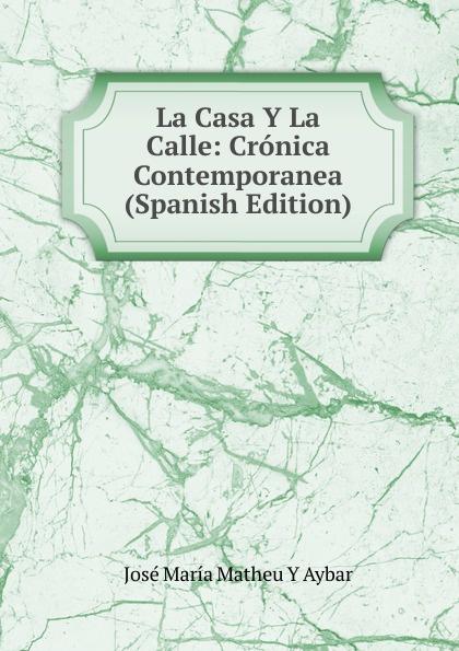 José María Matheu Y Aybar La Casa Y La Calle: Cronica Contemporanea (Spanish Edition) josé maría matheu y aybar marrodan primero spanish edition