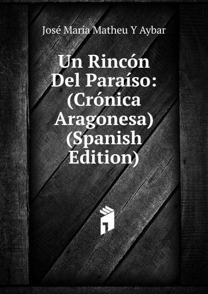 José María Matheu Y Aybar Un Rincon Del Paraiso: (Cronica Aragonesa) (Spanish Edition) josé maría matheu y aybar marrodan primero spanish edition