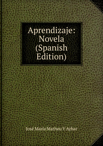 José María Matheu Y Aybar Aprendizaje: Novela (Spanish Edition) josé maría matheu y aybar marrodan primero spanish edition
