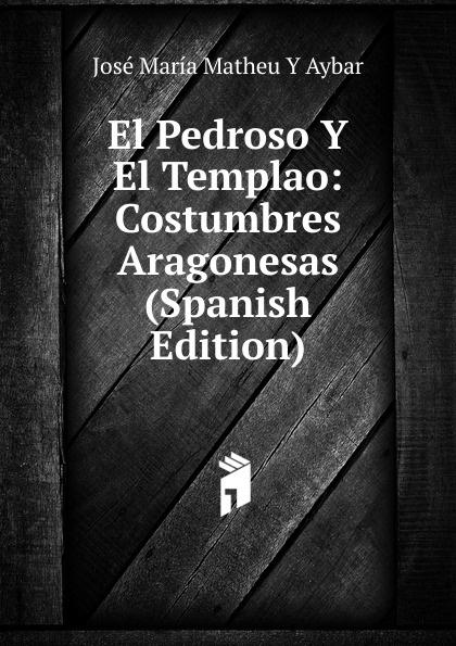 José María Matheu Y Aybar El Pedroso Y El Templao: Costumbres Aragonesas (Spanish Edition) josé maría matheu y aybar marrodan primero spanish edition