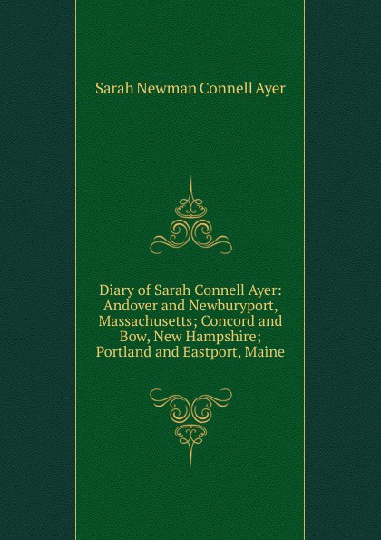 Sarah Newman Connell Ayer Diary of Sarah Connell Ayer: Andover and Newburyport, Massachusetts; Concord and Bow, New Hampshire; Portland and Eastport, Maine susan connell tall dark and temporary