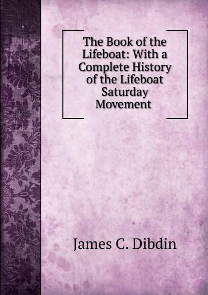 James C. Dibdin The Book of the Lifeboat: With a Complete History of the Lifeboat Saturday Movement . rogan c lifeboat