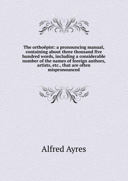 Alfred Ayres The orthoepist: a pronouncing manual, containing about three thousand five hundred words, including a considerable number of the names of foreign authors, artists, etc., that are often mispronounced ayres alfred the mentor