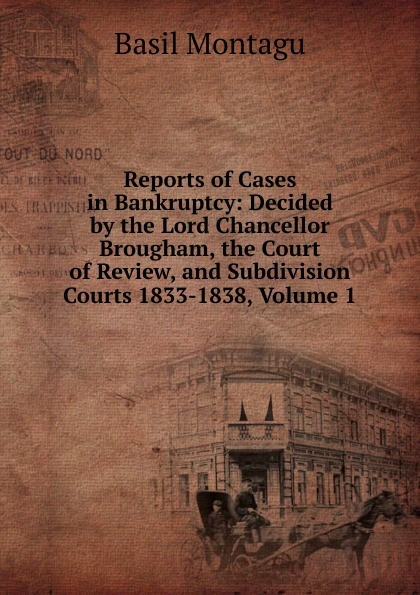 Basil Montagu Reports of Cases in Bankruptcy: Decided by the Lord Chancellor Brougham, the Court of Review, and Subdivision Courts 1833-1838, Volume 1