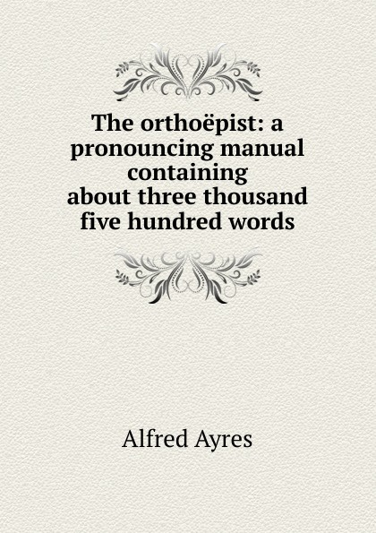 Alfred Ayres The orthoepist: a pronouncing manual containing about three thousand five hundred words ayres alfred the mentor