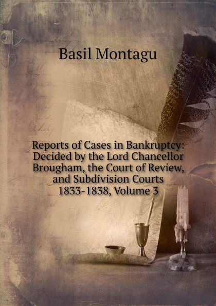 Basil Montagu Reports of Cases in Bankruptcy: Decided by the Lord Chancellor Brougham, the Court of Review, and Subdivision Courts 1833-1838, Volume 3