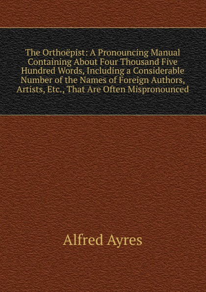 Alfred Ayres The Orthoepist: A Pronouncing Manual Containing About Four Thousand Five Hundred Words, Including a Considerable Number of the Names of Foreign Authors, Artists, Etc., That Are Often Mispronounced ayres alfred the mentor