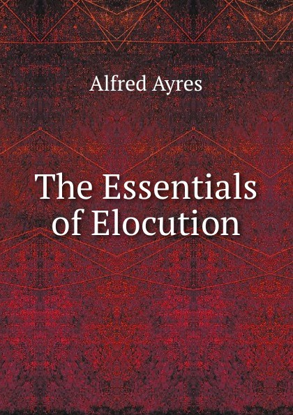 Alfred Ayres The Essentials of Elocution ayres alfred the mentor