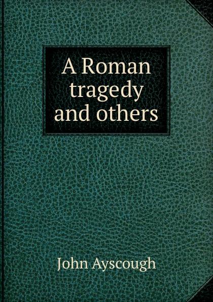 John Ayscough A Roman tragedy and others ayscough john mariquita a novel